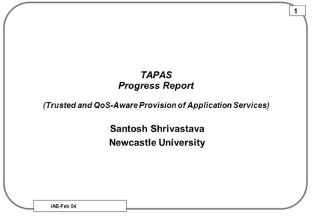 IAB-Feb 04 1 TAPAS Progress Report (Trusted and QoS-Aware Provision of Application Services) Santosh Shrivastava Newcastle University.