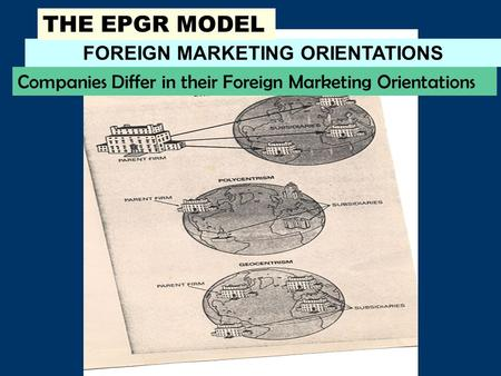 FOREIGN MARKETING ORIENTATIONS THE EPGR MODEL Companies Differ in their Foreign Marketing Orientations.
