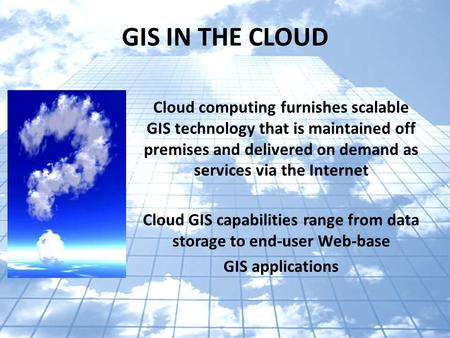 GIS IN THE CLOUD Cloud computing furnishes scalable GIS technology that is maintained off premises and delivered on demand as services via the Internet.