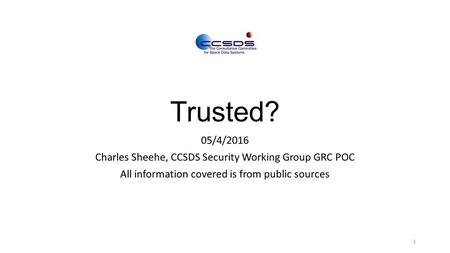 Trusted? 05/4/2016 Charles Sheehe, CCSDS Security Working Group GRC POC All information covered is from public sources 1.