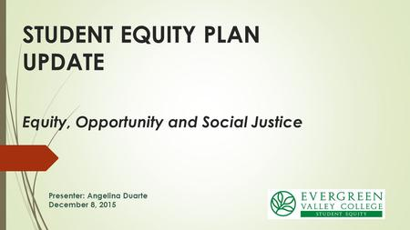 Equity, Opportunity and Social Justice STUDENT EQUITY PLAN UPDATE Presenter: Angelina Duarte December 8, 2015.