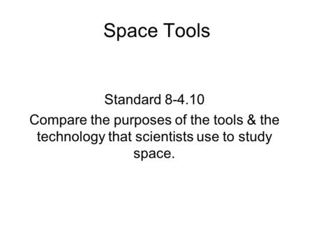 Space Tools Standard Compare the purposes of the tools & the technology that scientists use to study space.