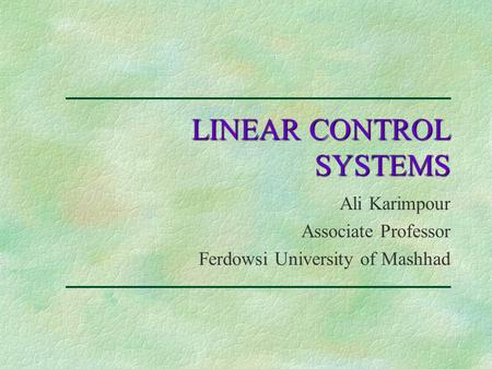 LINEAR CONTROL SYSTEMS Ali Karimpour Associate Professor Ferdowsi University of Mashhad.