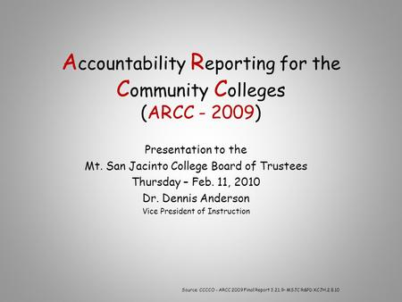 A ccountability R eporting for the C ommunity C olleges (ARCC ) Presentation to the Mt. San Jacinto College Board of Trustees Thursday – Feb. 11,