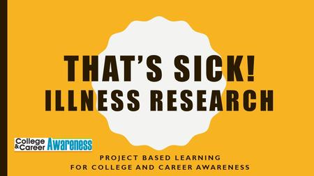 THAT'S SICK! ILLNESS RESEARCH PROJECT BASED LEARNING FOR COLLEGE AND CAREER AWARENESS.