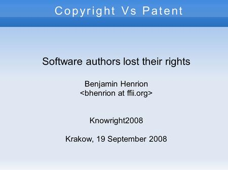 Copyright Vs Patent Software authors lost their rights Benjamin Henrion Knowright2008 Krakow, 19 September 2008.