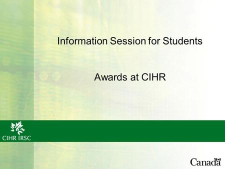 Information Session for Students Awards at CIHR. What is CIHR? Canadian Institutes of Health Research, Government of Canada's health research funding.