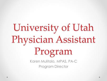 University of Utah Physician Assistant Program Karen Mulitalo, MPAS, PA-C Program Director.