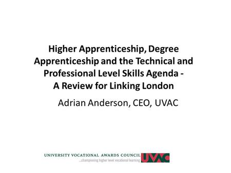 Higher Apprenticeship, Degree Apprenticeship and the Technical and Professional Level Skills Agenda - A Review for Linking London Adrian Anderson, CEO,