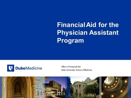 Office of Financial Aid Duke University School of Medicine Financial Aid for the Physician Assistant Program.