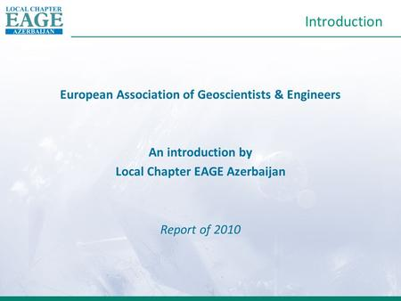 Introduction European Association of Geoscientists & Engineers An introduction by Local Chapter EAGE Azerbaijan Report of 2010.