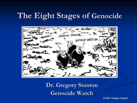 The Eight Stages of Genocide Dr. Gregory Stanton Genocide Watch © 2007 Gregory Stanton.