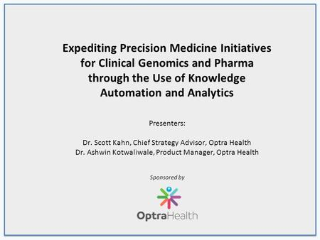 Expediting Precision Medicine Initiatives for Clinical Genomics and Pharma through the Use of Knowledge Automation and Analytics Presenters: Dr. Scott.
