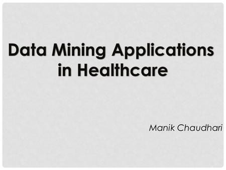 "Manik Chaudhari. REFERENCES 1.Hian Chye Koh and Gerald Tan, ""Data Mining Applications in Healthcare"" : Journal of Healthcare Information Management —"