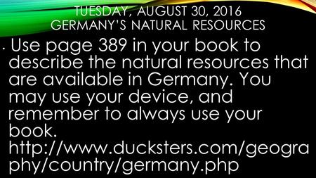 TUESDAY, AUGUST 30, 2016 GERMANY'S NATURAL RESOURCES Use page 389 in your book to describe the natural resources that are available in Germany. You may.