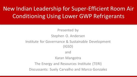 New Indian Leadership for Super-Efficient Room Air Conditioning Using Lower GWP Refrigerants Presented by Stephen O. Andersen Institute for Governance.