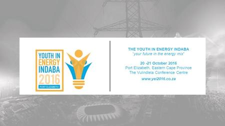 "THE YOUTH IN ENERGY INDABA ""your future in the energy mix"" October 2016 Port Elizabeth, Eastern Cape Province The Vulindlela Conference Centre"