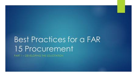 Best Practices for a FAR 15 Procurement PART 1 – DEVELOPING THE SOLICITATION.