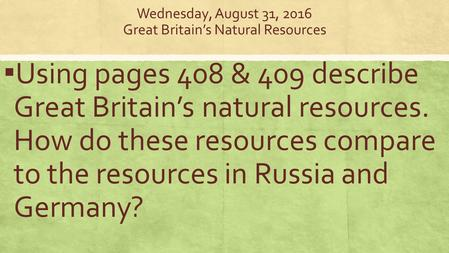 Wednesday, August 31, 2016 Great Britain's Natural Resources ▪ Using pages 408 & 409 describe Great Britain's natural resources. How do these resources.
