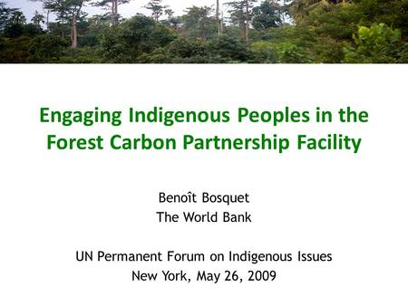 Engaging Indigenous Peoples in the Forest Carbon Partnership Facility Benoît Bosquet The World Bank UN Permanent Forum on Indigenous Issues New York, May.