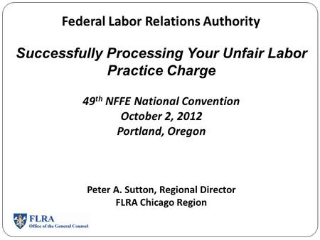 Federal Labor Relations Authority Successfully Processing Your Unfair Labor Practice Charge 49 th NFFE National Convention October 2, 2012 Portland, Oregon.