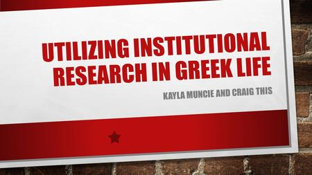 UTILIZING INSTITUTIONAL RESEARCH IN GREEK LIFE KAYLA MUNCIE AND CRAIG THIS.