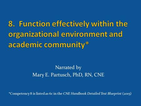 Narrated by Mary E. Partusch, PhD, RN, CNE *Competency 8 is listed as 6c in the CNE Handbook Detailed Test Blueprint (2015)