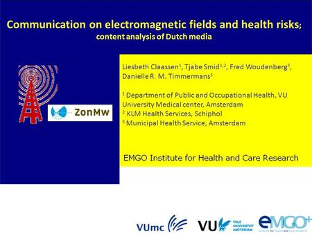 Communication on electromagnetic fields and health risks ; content analysis of Dutch media Liesbeth Claassen 1, Tjabe Smid 1,2, Fred Woudenberg 3, Danielle.