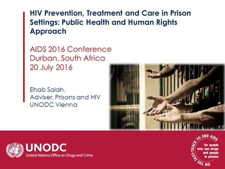 HIV Prevention, Treatment and Care in Prison Settings: Public Health and Human Rights Approach AIDS 2016 Conference Durban, South Africa 20 July 2016 Ehab.