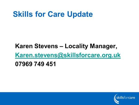 Skills for Care Update Karen Stevens – Locality Manager,