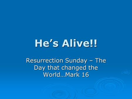 He's Alive!! Resurrection Sunday – The Day that changed the World…Mark 16.