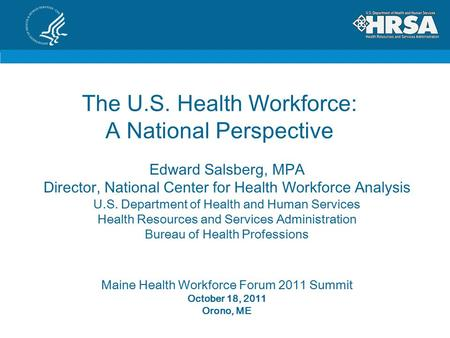 The U.S. Health Workforce: A National Perspective Edward Salsberg, MPA Director, National Center for Health Workforce Analysis U.S. Department of Health.