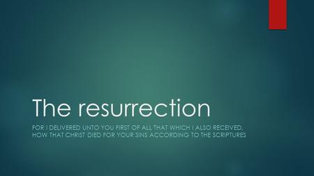 The resurrection FOR I DELIVERED UNTO YOU FIRST OF ALL THAT WHICH I ALSO RECEIVED, HOW THAT CHRIST DIED FOR YOUR SINS ACCORDING TO THE SCRIPTURES.