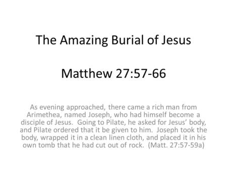 The Amazing Burial of Jesus Matthew 27:57-66 As evening approached, there came a rich man from Arimethea, named Joseph, who had himself become a disciple.