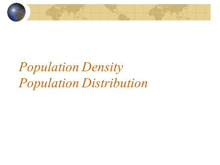 Population Density Population Distribution. Population Density = population per unit area Unit area is usually measured in Km 2 or miles 2.