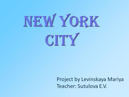 New York City Project by Levinskaya Mariya Teacher: Sutulova E.V.