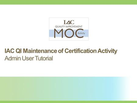 Improving health care through accreditation ® IAC QI Maintenance of Certification Activity Admin User Tutorial.