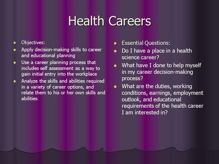 Health Careers Objectives: Objectives: Apply decision-making skills to career and educational planning Use a career planning process that includes self.