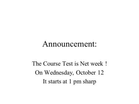 Announcement: The Course Test is Net week ! On Wednesday, October 12 It starts at 1 pm sharp.