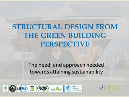 STRUCTURAL DESIGN FROM THE GREEN BUILDING PERSPECTIVE The need, and approach needed towards attaining sustainability GTCS.