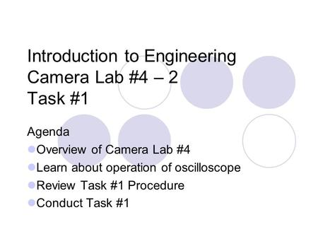 Introduction to Engineering Camera Lab #4 – 2 Task #1 Agenda Overview of Camera Lab #4 Learn about operation of oscilloscope Review Task #1 Procedure Conduct.