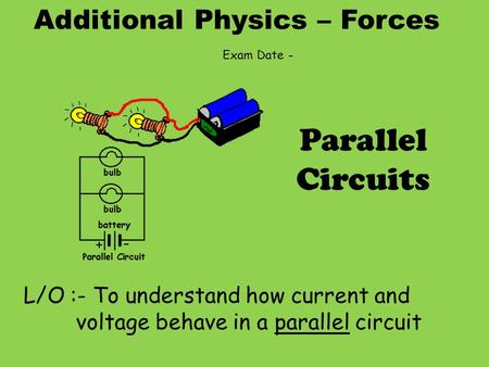 Additional Physics – Forces L/O :- To understand how current and voltage behave in a parallel circuit Parallel Circuits Exam Date -