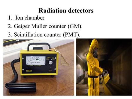 Radiation detectors Ion chamber 2. Geiger Muller counter (GM).