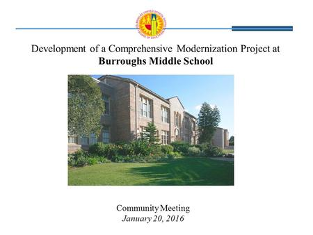 Development of a Comprehensive Modernization Project at Burroughs Middle School Community Meeting January 20, 2016.