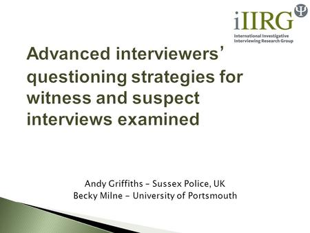 Advanced interviewers ' questioning strategies for witness and suspect interviews examined Andy Griffiths – Sussex Police, UK Becky Milne - University.