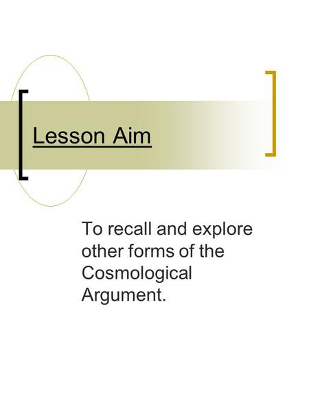 Lesson Aim To recall and explore other forms of the Cosmological Argument.