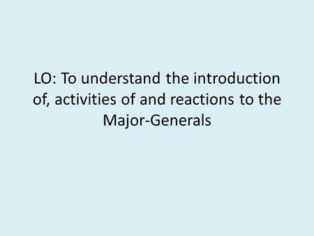 LO: To understand the introduction of, activities of and reactions to the Major-Generals.