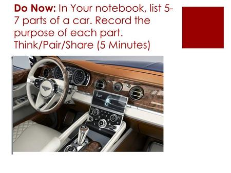 Do Now: In Your notebook, list 5- 7 parts of a car. Record the purpose of each part. Think/Pair/Share (5 Minutes)