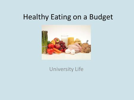 Healthy Eating on a Budget University Life. Objectives Discuss the similarities and differences between cheap and expensive foods Work out a budget in.