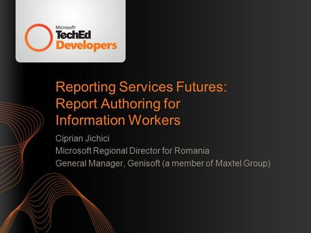 Reporting Services Futures: Report Authoring for Information Workers Ciprian Jichici Microsoft Regional Director for Romania General Manager, Genisoft.